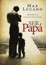 Ser Papa : Saboreando Esos Momentos Dados Por Dios - Max Lucado