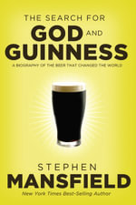 The Search for God and Guinness : A Biography of the Beer That Changed the World - Stephen Mansfield