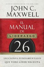 El Manual de Liderazgo : 26 Lecciones Fundamentales Que Todo Lider Necesita - John C Maxwell