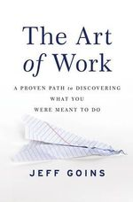 The Art of Work : A Proven Path to Discovering What You Were Meant to Do - Jeff Goins