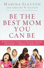 Be the Best Mom You Can be : A Practical Guide to Raising Whole Children in a Broken Generation - Marina Slayton