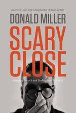 Scary Close (International Edition) : Dropping the ACT and Finding True Intimacy - Donald Miller