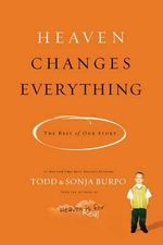 Heaven Changes Everything : The Rest of Our Story - Todd Burpo