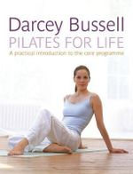 Pilates for Life : A Practical Introduction to the Core Programme - Darcey Bussell