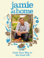 Jamie at Home :  Cook Your Way to the Good Life - Jamie Oliver