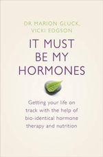 It Must be My Hormones : Getting Your Life on Track with the Help of Natural Bio-identical Hormone Therapy and Nutrition - Vicki Edgson
