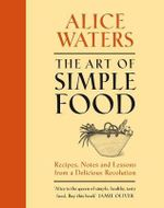 The Art of Simple Food : Recipes, Notes and Lessions from a Delicious    Revolution The - Alice L. Waters