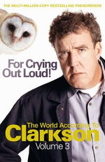 For Crying Out Loud! The World According to Clarkson Volume 3 :  The Biography - The Complete Story of the World's... - Jeremy Clarkson