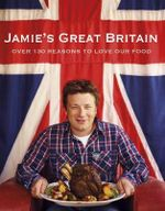 Jamie's Great Britain : Over 130 Reasons to Love Our Food - Jamie Oliver