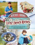 My Little French Kitchen : Over 100 Recipes from the Mountains, Market Squares and Shores of France - Rachel Khoo