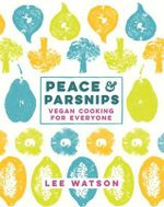 Peace and Parsnips : Vegan Cooking for Everyone - Lee Watson