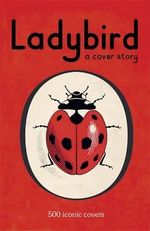 Ladybird : A Cover Story : 500 Iconic Covers from the Ladybird Archives - Ladybird