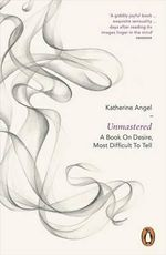 Unmastered : A Book on Desire, Most Difficult to Tell - Katherine Angel