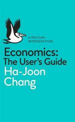 Economics: The User's Guide : A Pelican Introduction - Ha-Joon Chang