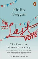 The Last Vote : The Threats to Western Democracy - Philip Coggan