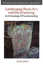 Landscapes, Rock Art and the Dreaming : An Archaeology of Pre-Understanding - Bruno David