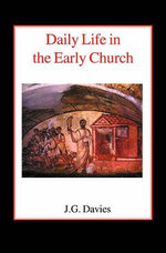 Daily Life in the Early Church : Studies in the Church Social History of the First Five Centuries - John Gordon Davies