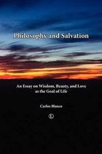 Philosophy and Salvation : An Essay on Wisdom, Beauty, and Love as the Goal of Life - Carlos Blanco