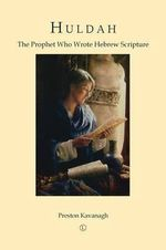Huldah : The Prophet Who Wrote Hebrew Scripture - Preston Kavanagh