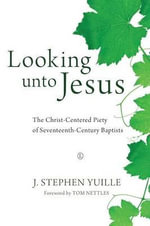 Looking Unto Jesus : The Christ-centered Piety of Seventeenth-century Baptists - J. Stephen Yuille