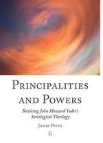 Principalities and Powers : Revising John Howard Yoder's Sociological Theology - Jamie Pitts