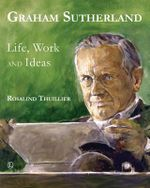 Graham Sutherland : Life, Work and Ideas - Rosalind Thuillier