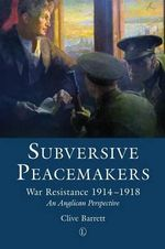 Subversive Peacemakers : War-Resistance 1914-1918: An Anglican Perspective - Clive Barrett