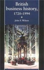 British Business History, 1720-1994 : Historical Perspectives on the Organization of Ent... - J.F. Wilson