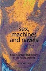 Sex, Machines and Navels : Fiction, Fantasy and History in the Future Present - Fred Botting