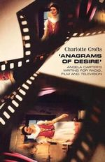 Anagrams of Desire : Angela Carter's Writing for Radio, Film and Television - Charlotte Crofts