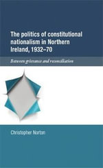The Politics of Constitutional Nationalism in Northern Ireland, 1932 70 : Between Grievance and Reconciliation - Christopher Norton