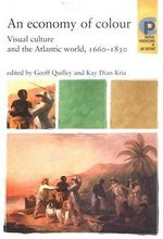 An Economy of Colour : Visual Culture and the North Atlantic World, 1660-1830