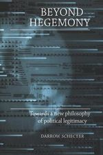 Beyond Hegemony : Towards a New Philosophy of Political Legitimacy - Darrow Schecter