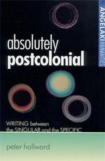Absolutely Postcolonial : Writing Between the Singular and the Specific - Peter Hallward