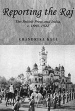 Reporting the Raj : The British Press and India, C. 1880-1922 - Chandrika Kaul