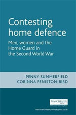 Contesting Home Defence : Men, Women and the Home Guard in the Second World War - Penny Summerfield