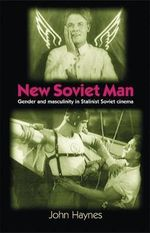 New Soviet Man : Gender and Masculinity in Stalinist Soviet Cinema - John Haynes