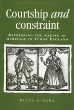Courtship and Constraint : Rethinking the Making of Marriage in Tudor England - Diana O'Hara