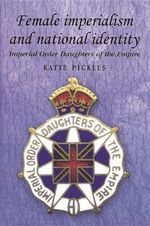 Female Imperialism and National Identity : Imperial Order Daughters of the Empire - Katie Pickles