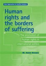 Human Rights and the Borders of Suffering : The Promotion of Human Rights in International Politics - M. Anne Brown