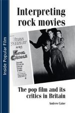 Interpreting Rock Movies : The Pop Film and Its Critics in Britain - Andrew Caine