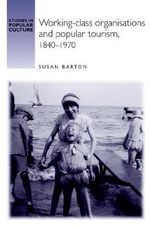 Working-class Organisations and Popular Tourism, 1840-1970 : Studies in Popular Culture - Susan Barton