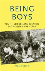 Being Boys : Youth, Leisure and Identity in the Inter-war Years - Melanie Tebbutt