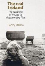 The Real Ireland : The Evolution of Ireland in Documentary Film - Harvey O'Brien