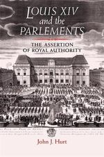Louis XIV and the Parlements : The Assertion of Royal Authority - John J. Hurt