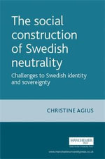 The Social Construction of Swedish Neutrality : Challenges to Swedish Identity and Sovereignty - Christine Agius