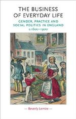 The Business of Everyday Life : Gender, Practice and Social Politics in England, C.1600 - 1900 - Beverly Lemire