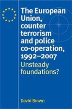 The European Union, Counter Terrorism and Police Co-operation, 1991-2007 : Unsteady Foundations? - David Brown