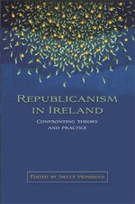 Republicanism in Ireland : Confronting Theory and Practice - Iseult Honohan