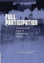 Full Participation : A Comparative Study of Compulsory Voting - Sarah Birch
